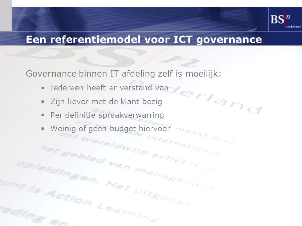 Een referentiemodel voor ICT governance Governance binnen IT afdeling zelf is moeilijk:  Iedereen heeft er verstand van  Zijn liever met de klant be