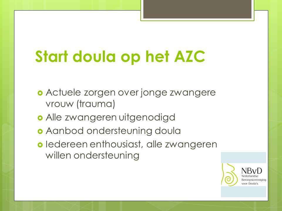 Start doula op het AZC  Actuele zorgen over jonge zwangere vrouw (trauma)  Alle zwangeren uitgenodigd  Aanbod ondersteuning doula  Iedereen enthousiast, alle zwangeren willen ondersteuning