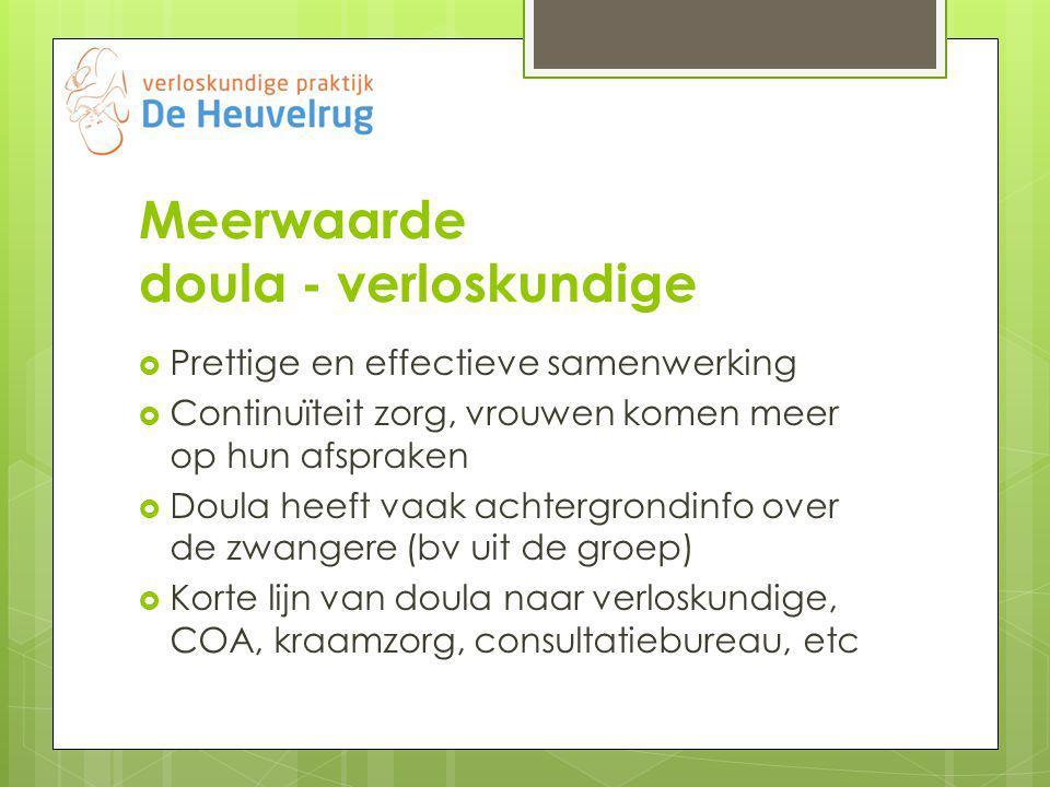 Meerwaarde doula - verloskundige  Prettige en effectieve samenwerking  Continuïteit zorg, vrouwen komen meer op hun afspraken  Doula heeft vaak achtergrondinfo over de zwangere (bv uit de groep)  Korte lijn van doula naar verloskundige, COA, kraamzorg, consultatiebureau, etc