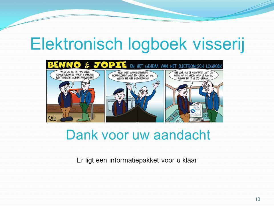 Elektronisch logboek visserij 13 Dank voor uw aandacht Er ligt een informatiepakket voor u klaar