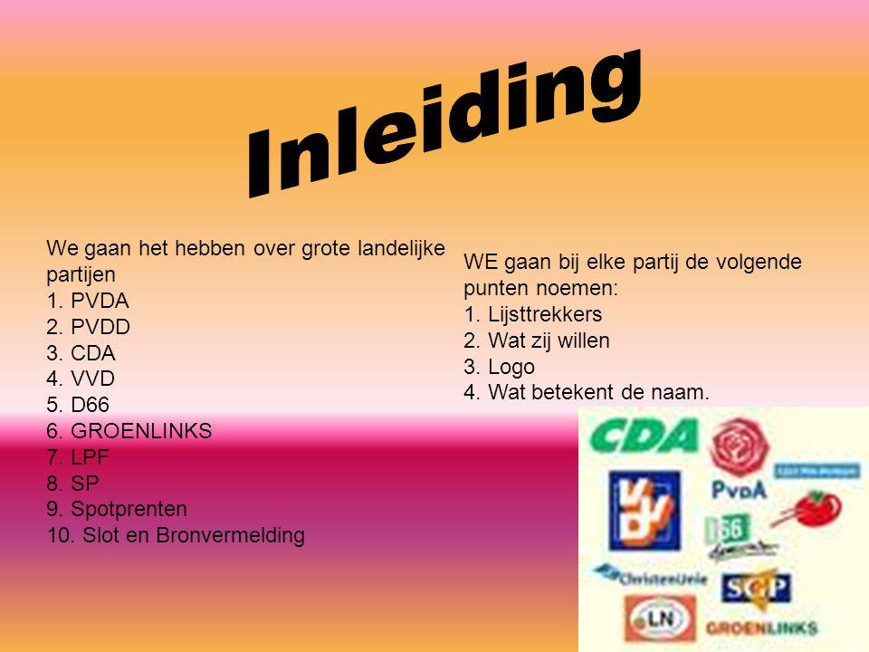 We gaan het hebben over grote landelijke partijen 1. PVDA 2. PVDD 3. CDA 4. VVD 5. D66 6. GROENLINKS 7. LPF 8. SP 9. Spotprenten 10. Slot en Bronverme