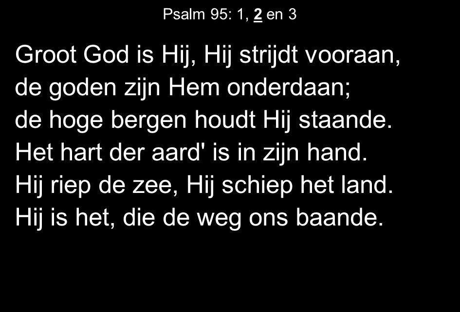 Psalm 95: 1, 2 en 3 Groot God is Hij, Hij strijdt vooraan, de goden zijn Hem onderdaan; de hoge bergen houdt Hij staande. Het hart der aard' is in zij