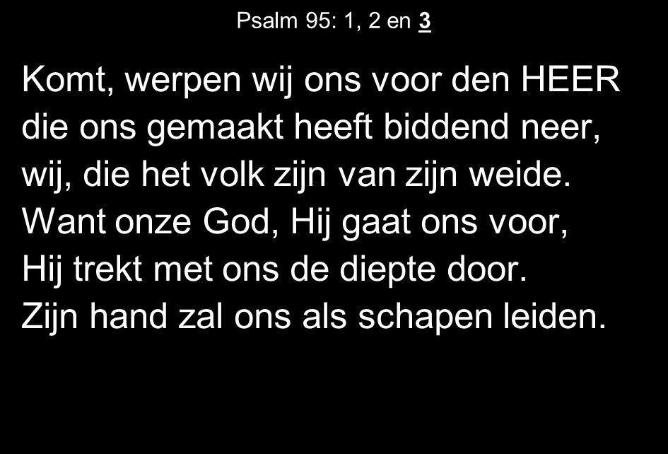 Psalm 95: 1, 2 en 3 Komt, werpen wij ons voor den HEER die ons gemaakt heeft biddend neer, wij, die het volk zijn van zijn weide. Want onze God, Hij g