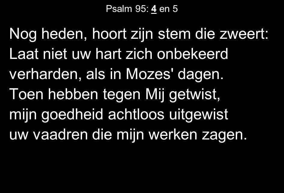 Psalm 95: 4 en 5 Nog heden, hoort zijn stem die zweert: Laat niet uw hart zich onbekeerd verharden, als in Mozes' dagen. Toen hebben tegen Mij getwist