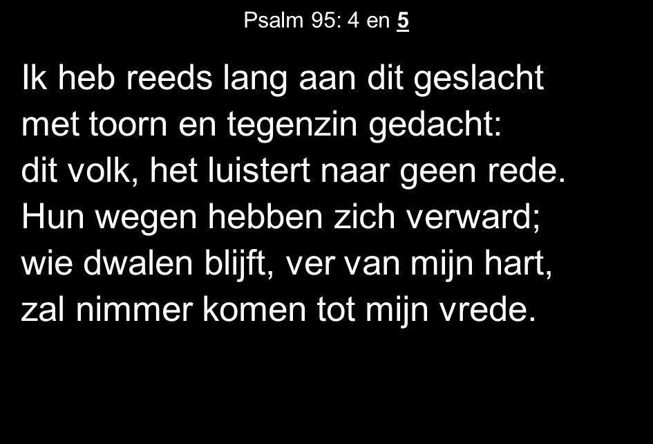Psalm 95: 4 en 5 Ik heb reeds lang aan dit geslacht met toorn en tegenzin gedacht: dit volk, het luistert naar geen rede. Hun wegen hebben zich verwar