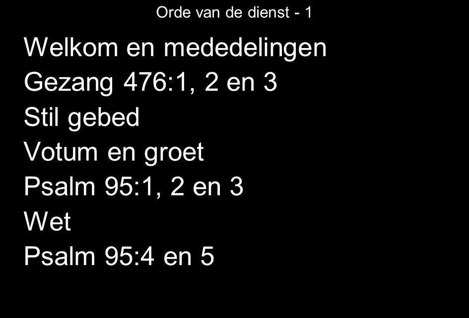 Orde van de dienst - 1 Welkom en mededelingen Gezang 476:1, 2 en 3 Stil gebed Votum en groet Psalm 95:1, 2 en 3 Wet Psalm 95:4 en 5