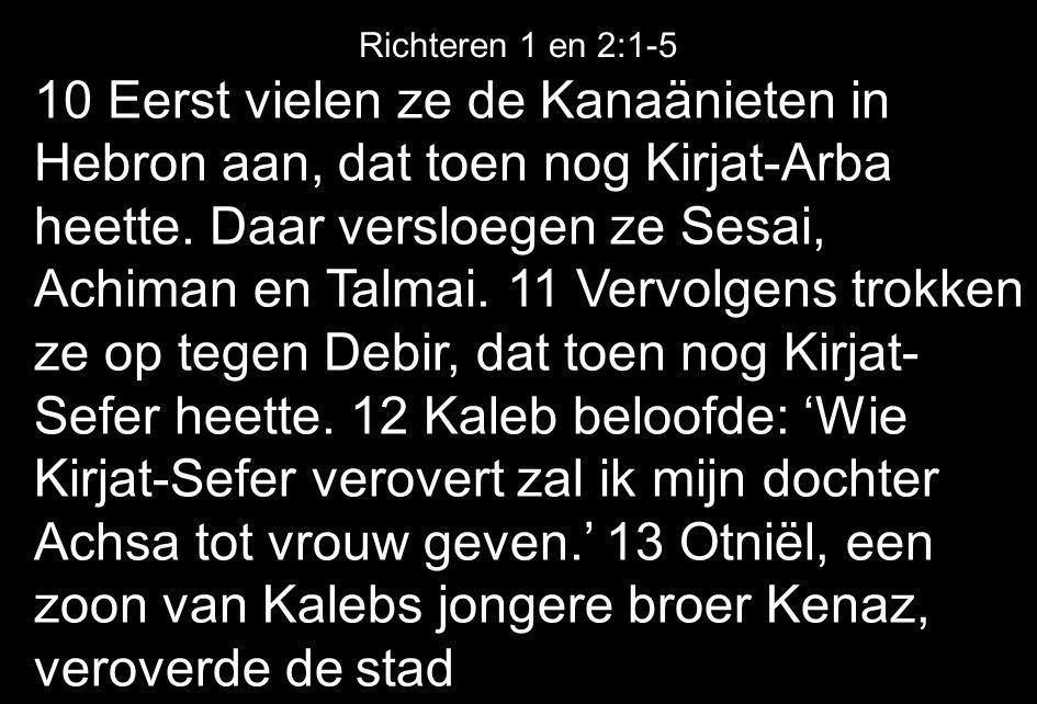 10 Eerst vielen ze de Kanaänieten in Hebron aan, dat toen nog Kirjat-Arba heette. Daar versloegen ze Sesai, Achiman en Talmai. 11 Vervolgens trokken z