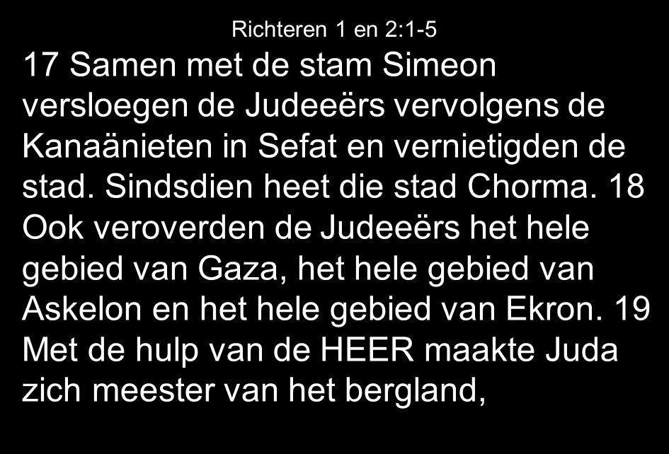 17 Samen met de stam Simeon versloegen de Judeeërs vervolgens de Kanaänieten in Sefat en vernietigden de stad. Sindsdien heet die stad Chorma. 18 Ook