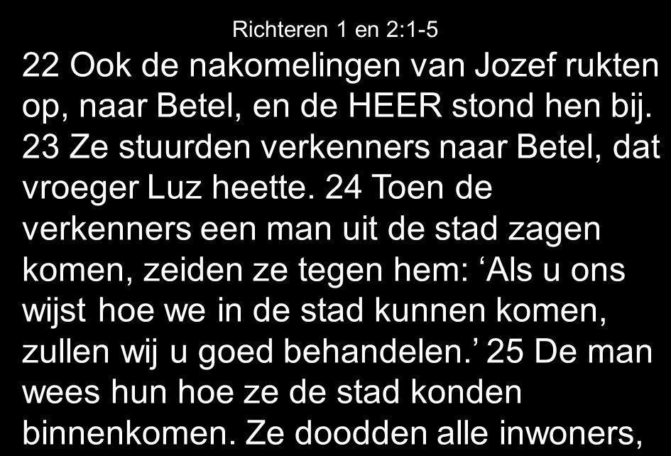 22 Ook de nakomelingen van Jozef rukten op, naar Betel, en de HEER stond hen bij. 23 Ze stuurden verkenners naar Betel, dat vroeger Luz heette. 24 Toe