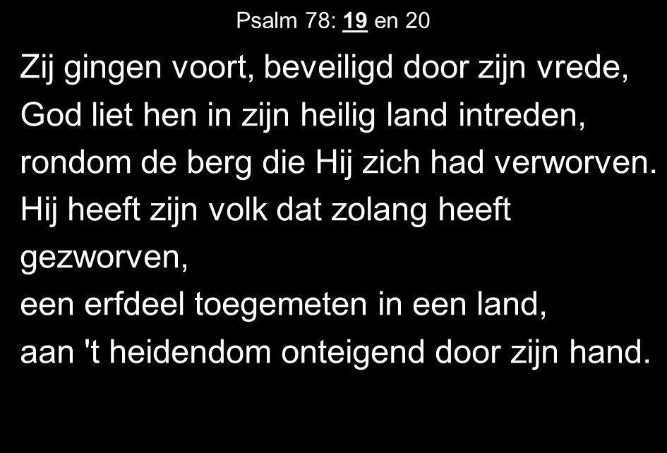 Psalm 78: 19 en 20 Zij gingen voort, beveiligd door zijn vrede, God liet hen in zijn heilig land intreden, rondom de berg die Hij zich had verworven.