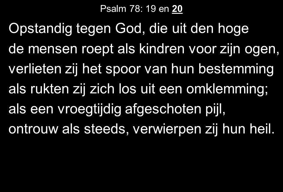 Psalm 78: 19 en 20 Opstandig tegen God, die uit den hoge de mensen roept als kindren voor zijn ogen, verlieten zij het spoor van hun bestemming als ru