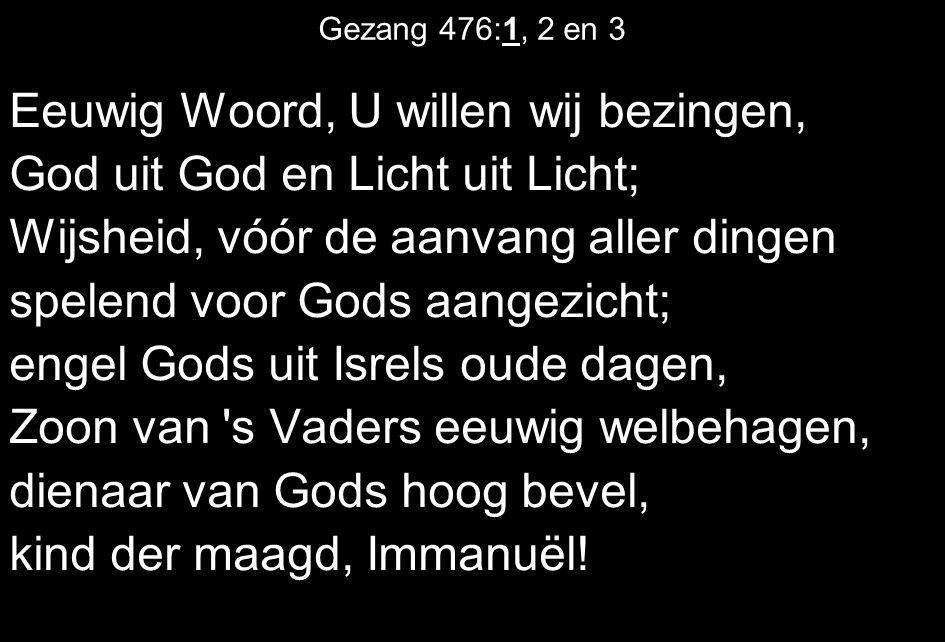 Gezang 476:1, 2 en 3 Eeuwig Woord, U willen wij bezingen, God uit God en Licht uit Licht; Wijsheid, vóór de aanvang aller dingen spelend voor Gods aan