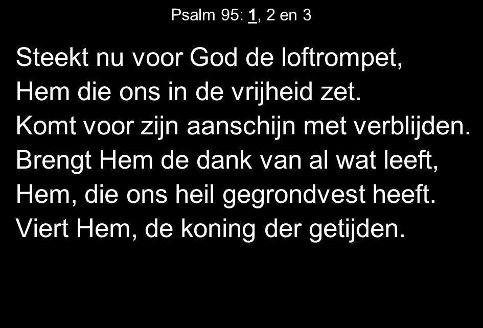 Psalm 95: 1, 2 en 3 Steekt nu voor God de loftrompet, Hem die ons in de vrijheid zet. Komt voor zijn aanschijn met verblijden. Brengt Hem de dank van
