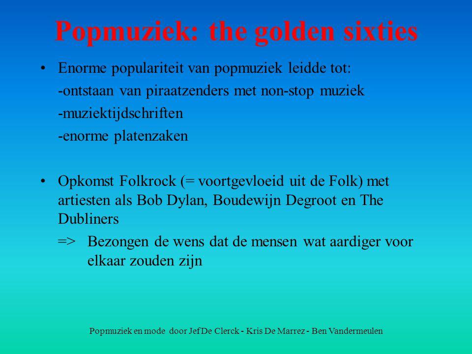 Popmuziek en mode door Jef De Clerck - Kris De Marrez - Ben Vandermeulen Popmuziek: the golden sixties Enorme populariteit van popmuziek leidde tot: -