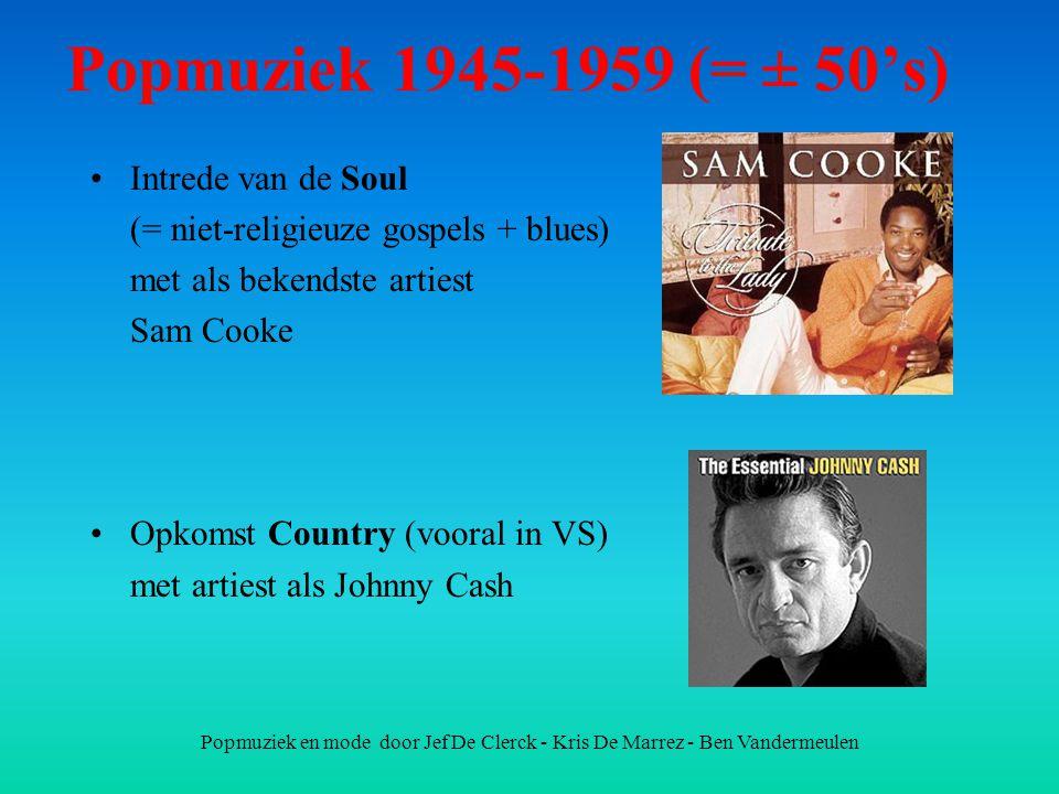 Popmuziek en mode door Jef De Clerck - Kris De Marrez - Ben Vandermeulen Popmuziek 1945-1959 (= ± 50's) Intrede van de Soul (= niet-religieuze gospels