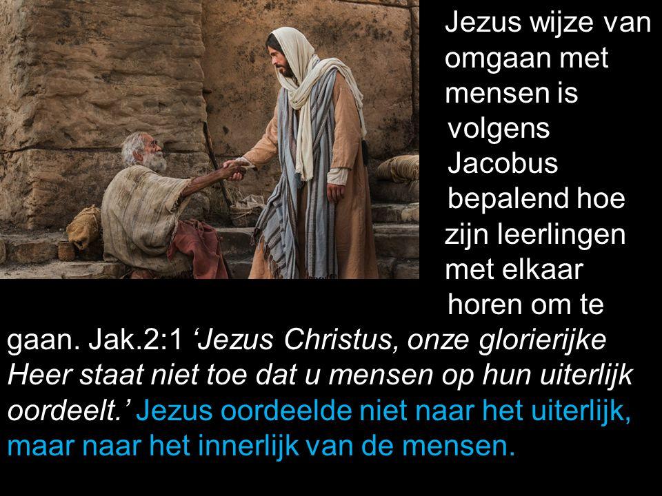 Jezus wijze van omgaan met mensen is volgens Jacobus bepalend hoe zijn leerlingen met elkaar horen om te gaan. Jak.2:1 'Jezus Christus, onze glorierij