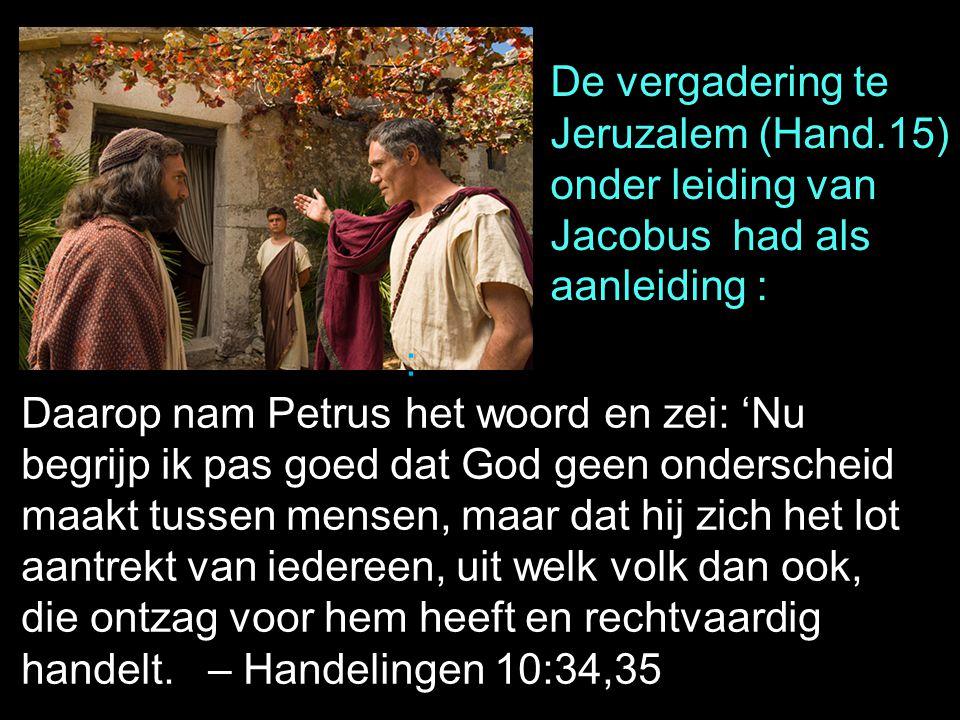 Daarop nam Petrus het woord en zei: 'Nu begrijp ik pas goed dat God geen onderscheid maakt tussen mensen, maar dat hij zich het lot aantrekt van ieder