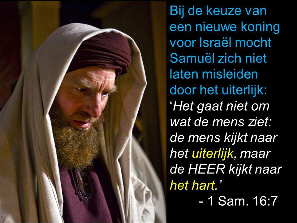 Bij de keuze van een nieuwe koning voor Israël mocht Samuël zich niet laten misleiden door het uiterlijk: 'Het gaat niet om wat de mens ziet: de mens
