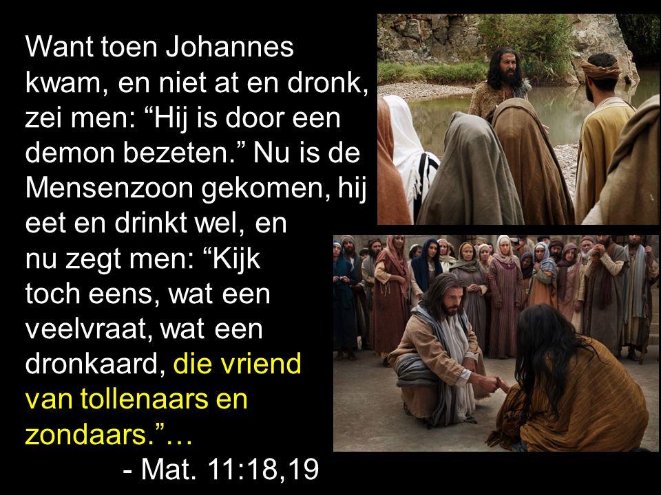 """Want toen Johannes kwam, en niet at en dronk, zei men: """"Hij is door een demon bezeten."""" Nu is de Mensenzoon gekomen, hij eet en drinkt wel, en nu zegt"""