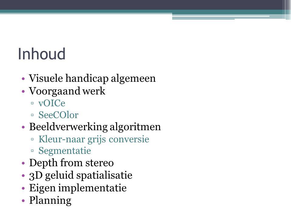 Inhoud Visuele handicap algemeen Voorgaand werk ▫vOICe ▫SeeCOlor Beeldverwerking algoritmen ▫Kleur-naar grijs conversie ▫Segmentatie Depth from stereo 3D geluid spatialisatie Eigen implementatie Planning