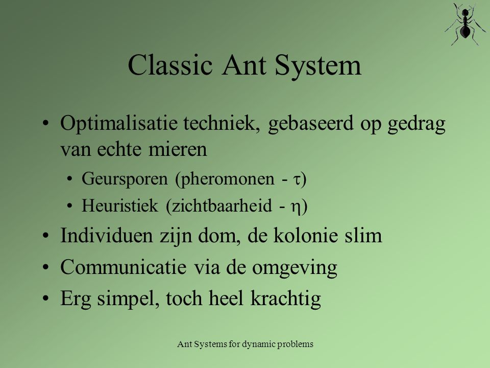 Ant Systems for dynamic problems Classic Ant System Optimalisatie techniek, gebaseerd op gedrag van echte mieren Geursporen (pheromonen -  ) Heuristi