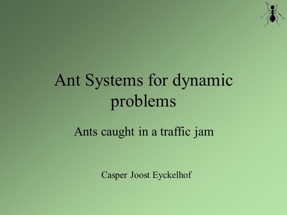 Ant Systems for dynamic problems Classic Ant System Optimalisatie techniek, gebaseerd op gedrag van echte mieren Geursporen (pheromonen -  ) Heuristiek (zichtbaarheid -  ) Individuen zijn dom, de kolonie slim Communicatie via de omgeving Erg simpel, toch heel krachtig