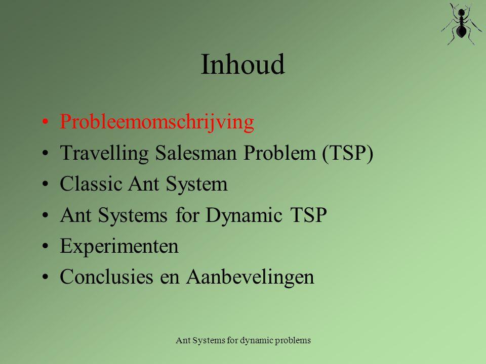 Ant Systems for dynamic problems Inhoud Probleemomschrijving Travelling Salesman Problem (TSP) Classic Ant System Ant Systems for Dynamic TSP Experimenten Conclusies en Aanbevelingen