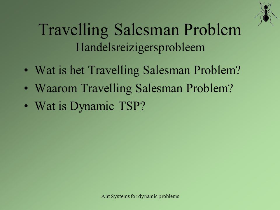 Ant Systems for dynamic problems Wat is het Travelling Salesman Problem.