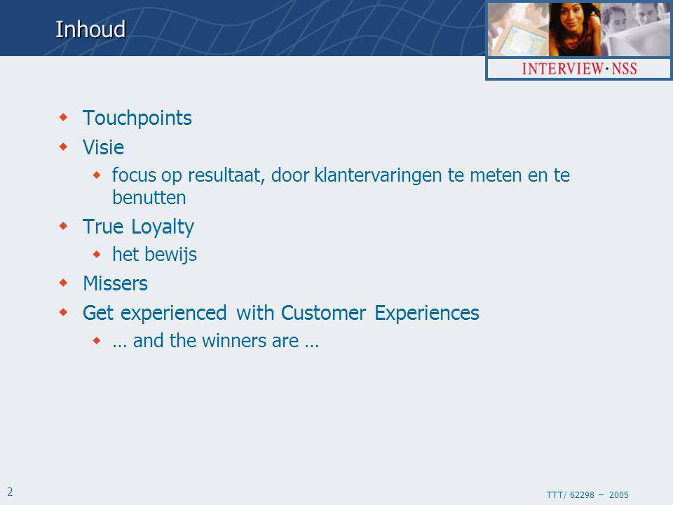 TTT/ 62298 – 2005 2Inhoud  Touchpoints  Visie  focus op resultaat, door klantervaringen te meten en te benutten  True Loyalty  het bewijs  Missers  Get experienced with Customer Experiences  … and the winners are …