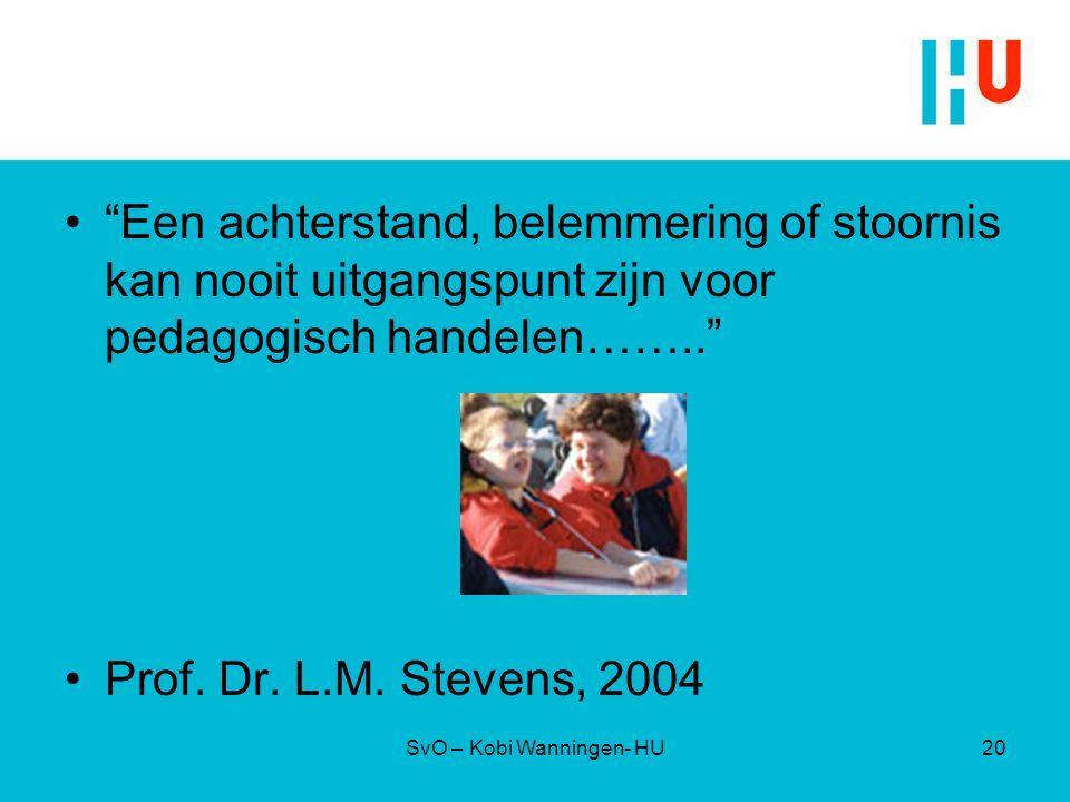 """SvO – Kobi Wanningen- HU """"Een achterstand, belemmering of stoornis kan nooit uitgangspunt zijn voor pedagogisch handelen…….."""" Prof. Dr. L.M. Stevens,"""
