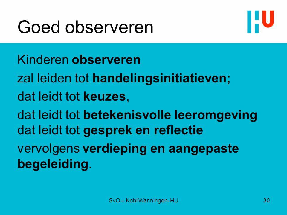 Goed observeren Kinderen observeren zal leiden tot handelingsinitiatieven; dat leidt tot keuzes, dat leidt tot betekenisvolle leeromgeving dat leidt t
