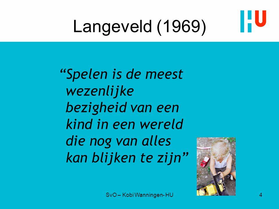 """Langeveld (1969) """"Spelen is de meest wezenlijke bezigheid van een kind in een wereld die nog van alles kan blijken te zijn"""" SvO – Kobi Wanningen- HU4"""
