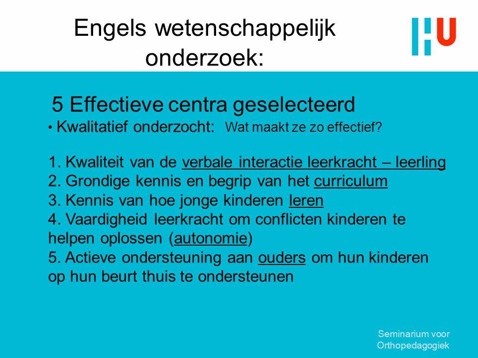 Utrechts onderzoek (2014)naar kwaliteit van het proces op de groep Emotionele ondersteuning Positief klimaat / Negatief klimaat Sensitiviteit van de leerkracht Aandacht voor kindperspectief Groepsorganisatie Gedragsregulering Productiviteit Educatieve werkvormen Educatieve ondersteuning Conceptontwikkeling Kwaliteit van feedback Stimuleren van taalontwikkeling Seminarium voor Orthopedagogiek