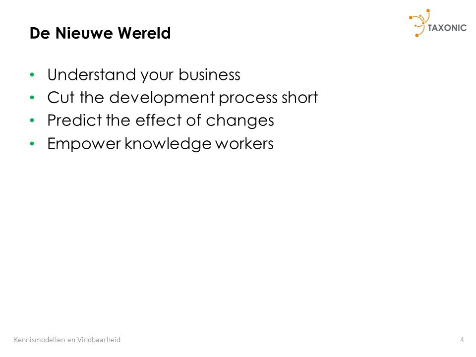 4Kennismodellen en Vindbaarheid De Nieuwe Wereld Understand your business Cut the development process short Predict the effect of changes Empower knowledge workers