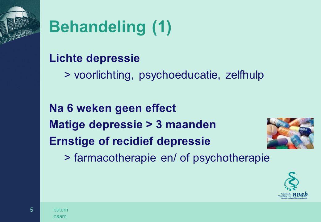 datum naam 5 Behandeling (1) Lichte depressie > voorlichting, psychoeducatie, zelfhulp Na 6 weken geen effect Matige depressie > 3 maanden Ernstige of recidief depressie > farmacotherapie en/ of psychotherapie