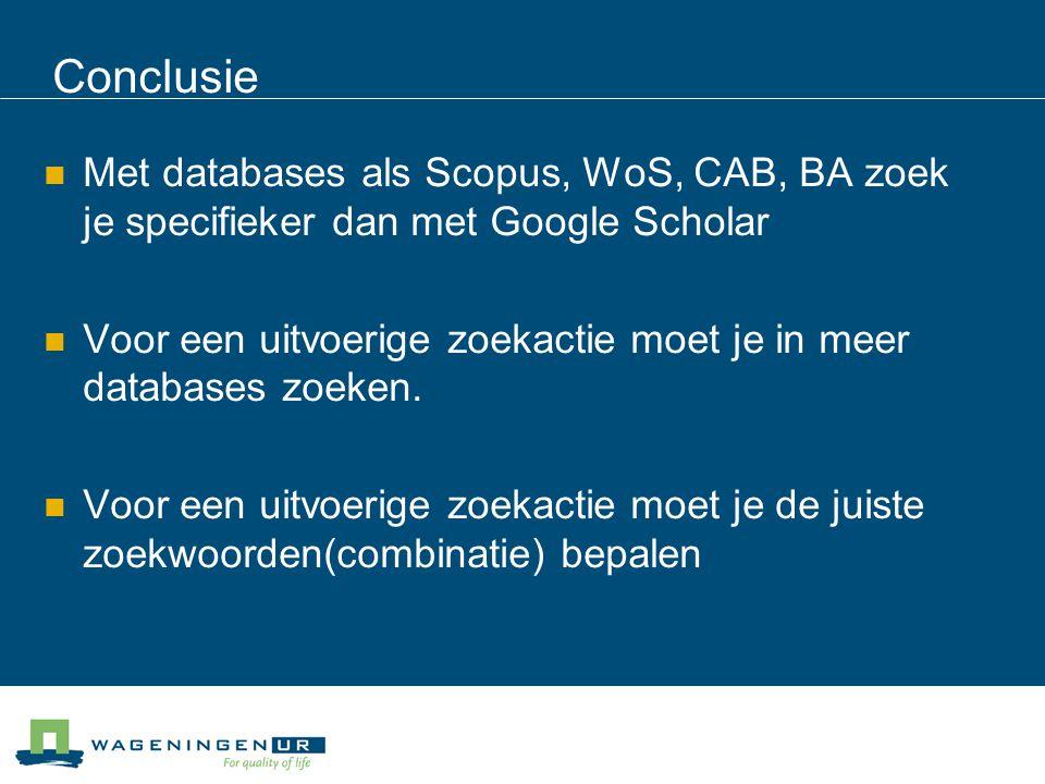 Conclusie Met databases als Scopus, WoS, CAB, BA zoek je specifieker dan met Google Scholar Voor een uitvoerige zoekactie moet je in meer databases zoeken.