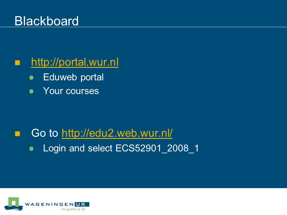 Blackboard http://portal.wur.nl Eduweb portal Your courses Go to http://edu2.web.wur.nl/http://edu2.web.wur.nl/ Login and select ECS52901_2008_1