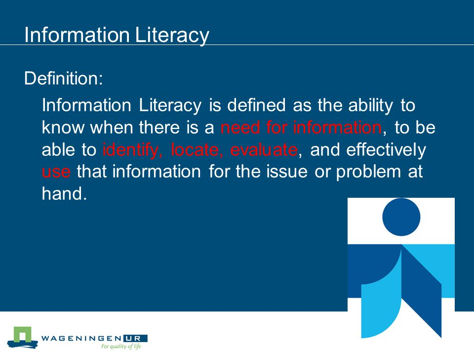 Information Literacy Definition: Information Literacy is defined as the ability to know when there is a need for information, to be able to identify,