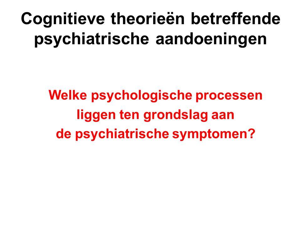 Cognitieve theorieën betreffende psychiatrische aandoeningen Welke psychologische processen liggen ten grondslag aan de psychiatrische symptomen?