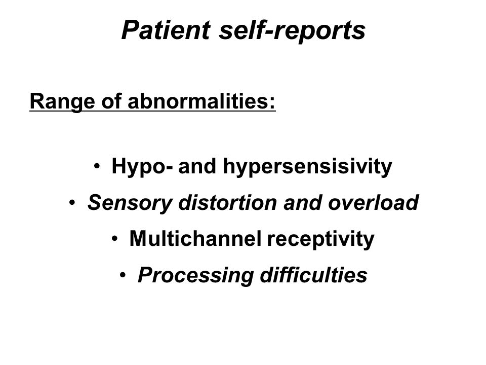 Patient self-reports Range of abnormalities: Hypo- and hypersensisivity Sensory distortion and overload Multichannel receptivity Processing difficulti