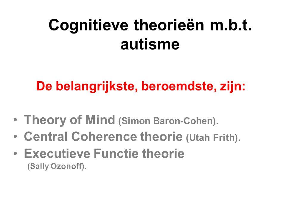 Cognitieve theorieën m.b.t. autisme De belangrijkste, beroemdste, zijn: Theory of Mind (Simon Baron-Cohen). Central Coherence theorie (Utah Frith). Ex