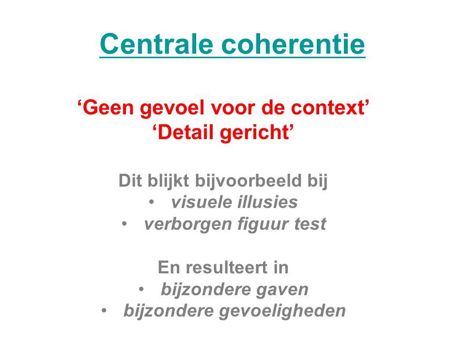 Centrale coherentie 'Geen gevoel voor de context' 'Detail gericht' Dit blijkt bijvoorbeeld bij visuele illusies verborgen figuur test En resulteert in