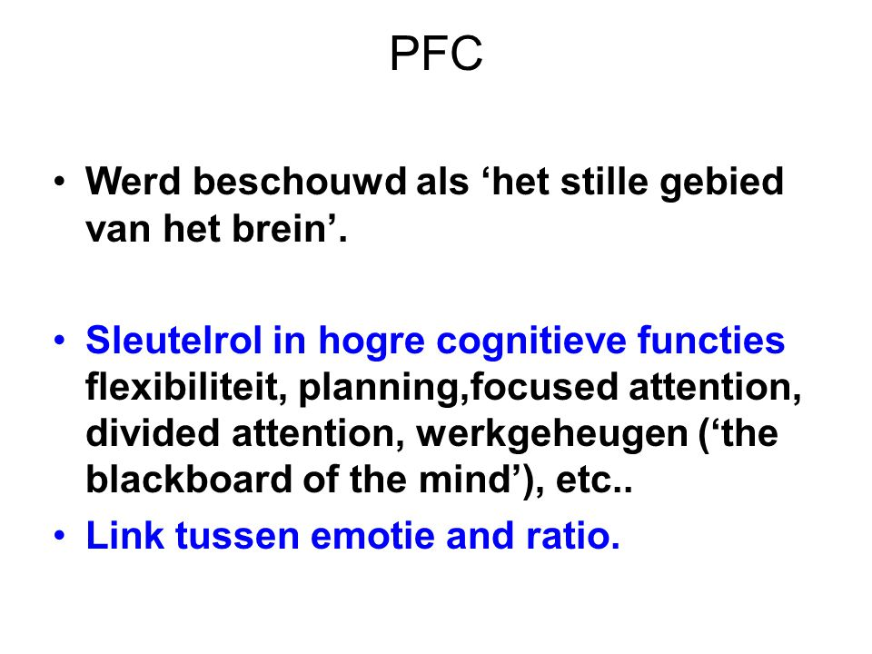 PFC Werd beschouwd als 'het stille gebied van het brein'. Sleutelrol in hogre cognitieve functies flexibiliteit, planning,focused attention, divided a