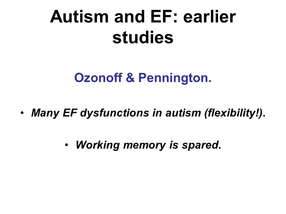 Autism and EF: earlier studies Ozonoff & Pennington. Many EF dysfunctions in autism (flexibility!). Working memory is spared.