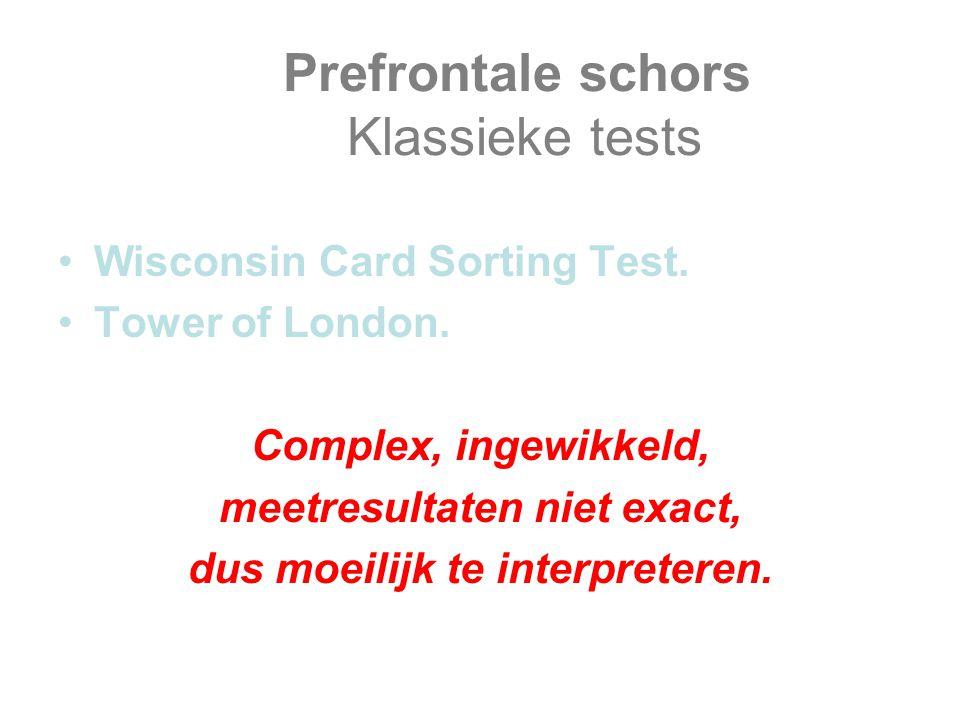 Prefrontale schors Klassieke tests Wisconsin Card Sorting Test. Tower of London. Complex, ingewikkeld, meetresultaten niet exact, dus moeilijk te inte