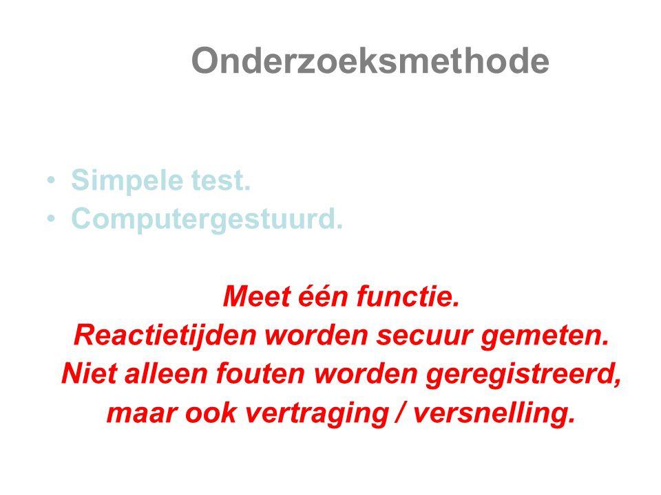 Onderzoeksmethode Simpele test. Computergestuurd. Meet één functie. Reactietijden worden secuur gemeten. Niet alleen fouten worden geregistreerd, maar