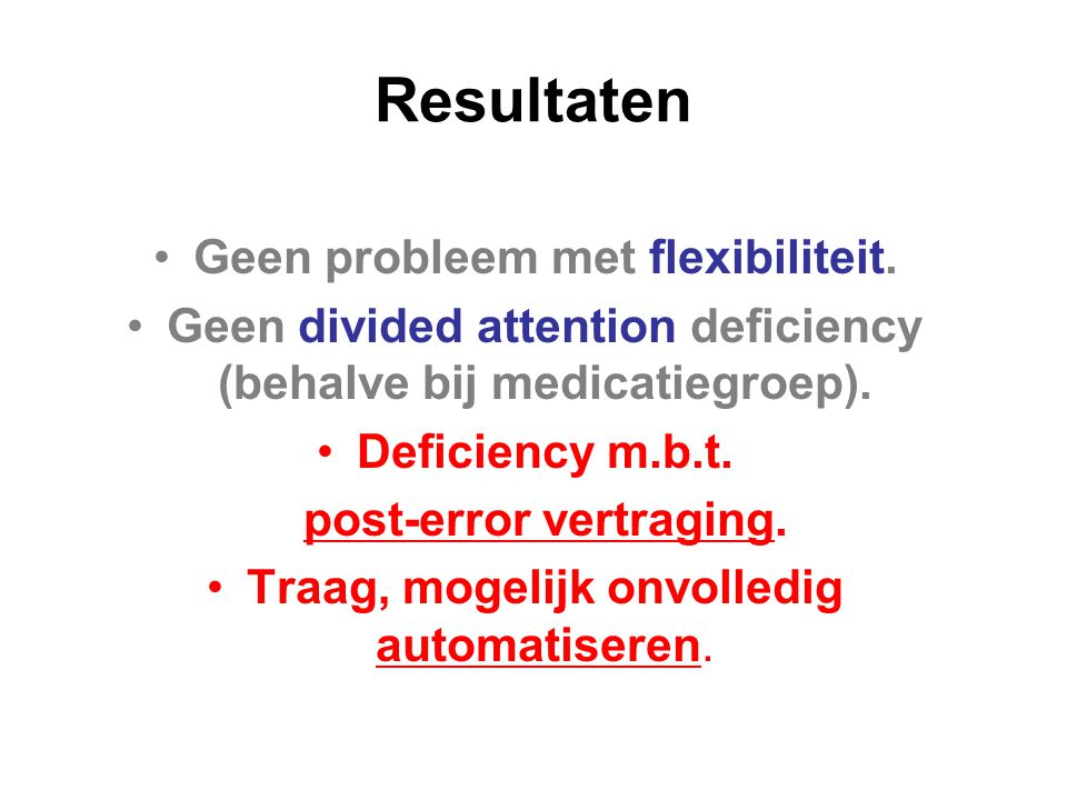 Resultaten Geen probleem met flexibiliteit. Geen divided attention deficiency (behalve bij medicatiegroep). Deficiency m.b.t. post-error vertraging. T