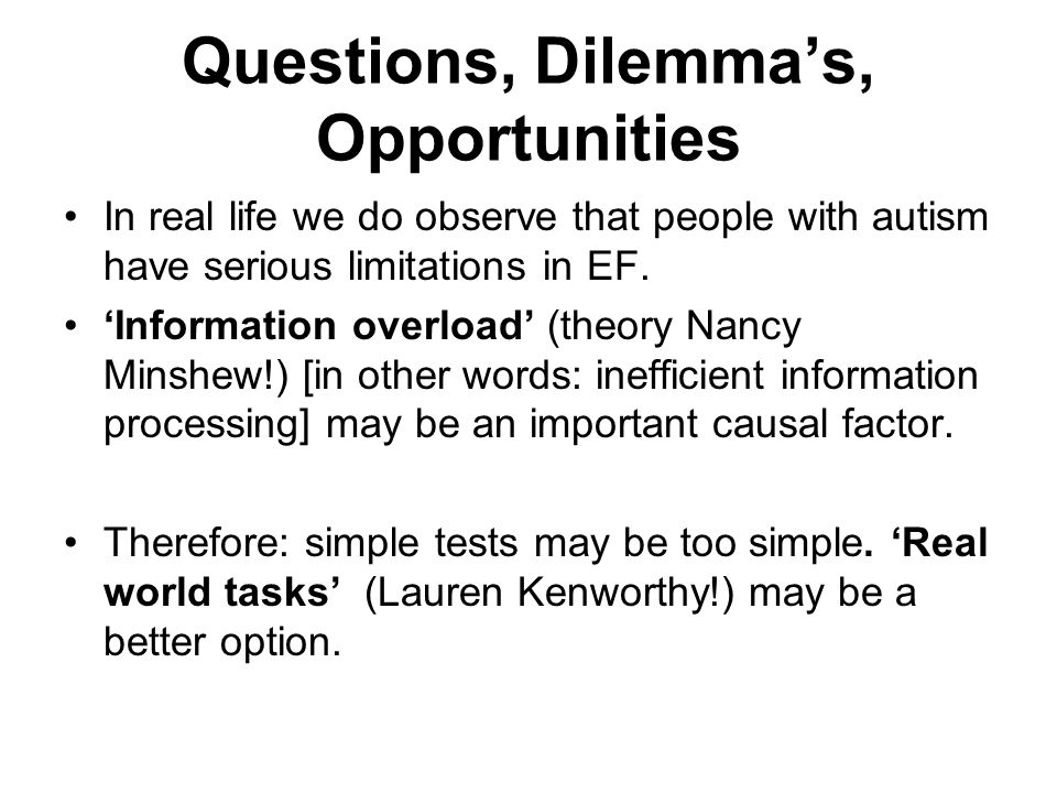 Questions, Dilemma's, Opportunities In real life we do observe that people with autism have serious limitations in EF. 'Information overload' (theory
