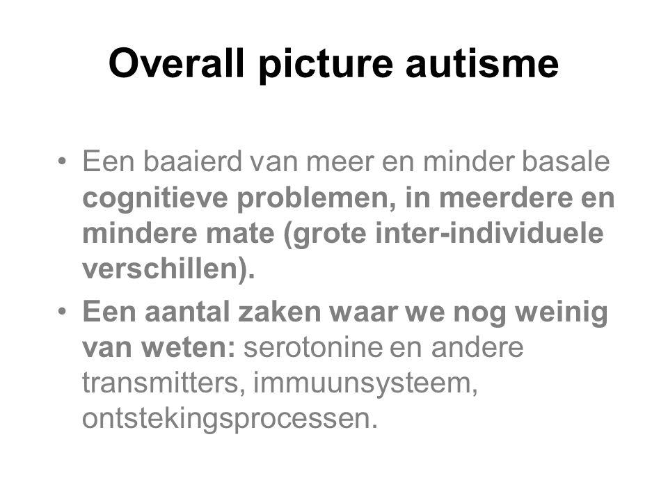 Overall picture autisme Een baaierd van meer en minder basale cognitieve problemen, in meerdere en mindere mate (grote inter-individuele verschillen).