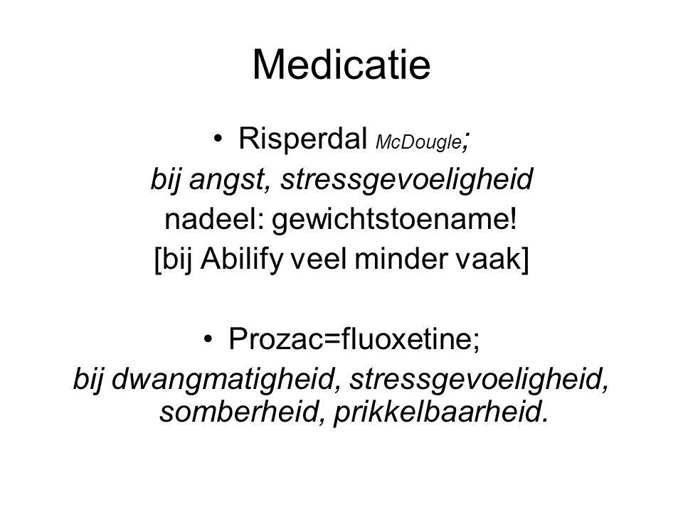 Medicatie Risperdal McDougle ; bij angst, stressgevoeligheid nadeel: gewichtstoename! [bij Abilify veel minder vaak] Prozac=fluoxetine; bij dwangmatig